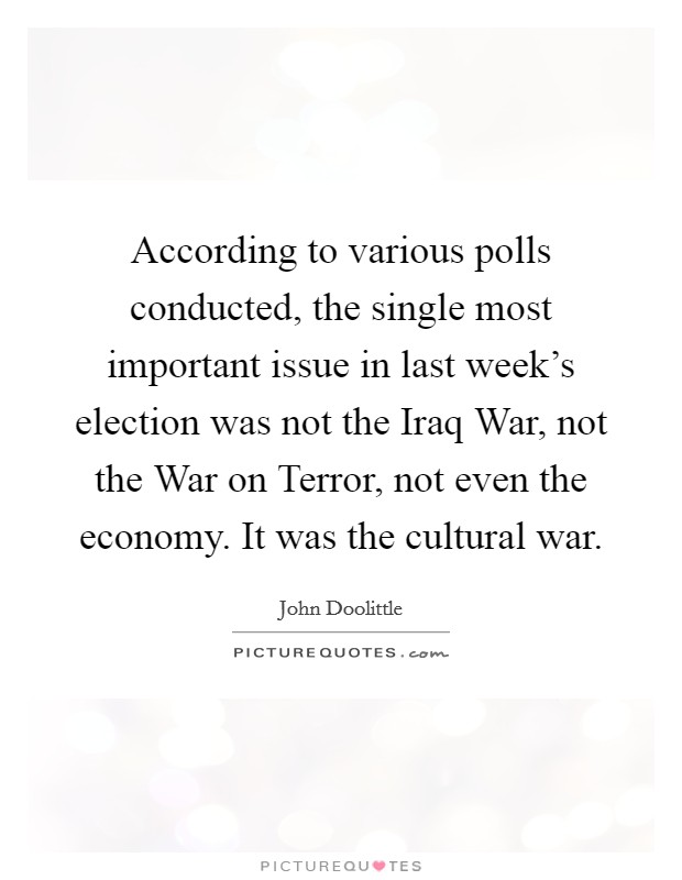 According to various polls conducted, the single most important issue in last week's election was not the Iraq War, not the War on Terror, not even the economy. It was the cultural war Picture Quote #1