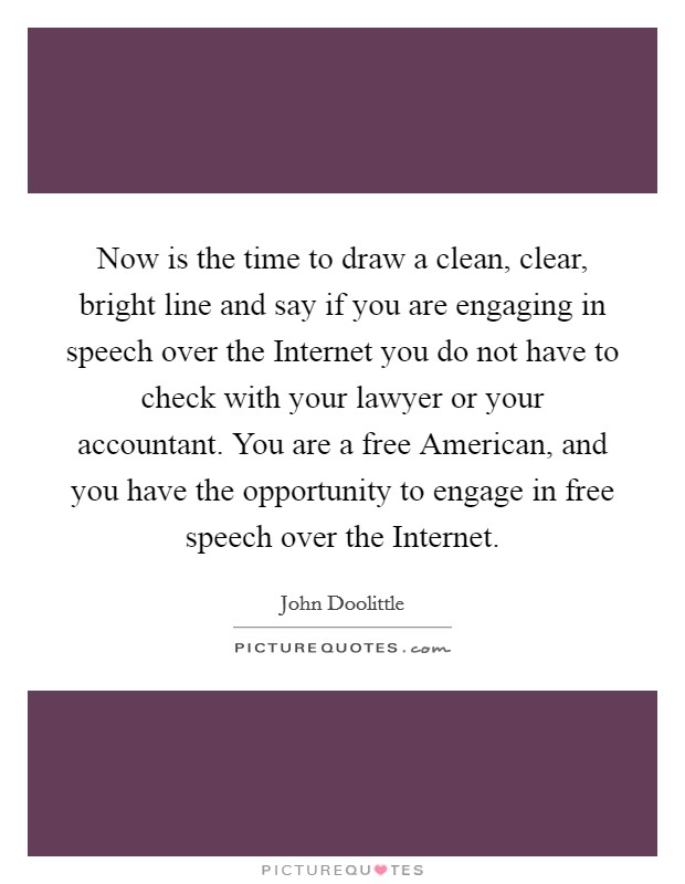 Now is the time to draw a clean, clear, bright line and say if you are engaging in speech over the Internet you do not have to check with your lawyer or your accountant. You are a free American, and you have the opportunity to engage in free speech over the Internet Picture Quote #1