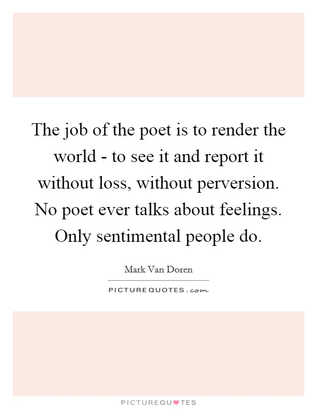 The job of the poet is to render the world - to see it and report it without loss, without perversion. No poet ever talks about feelings. Only sentimental people do Picture Quote #1