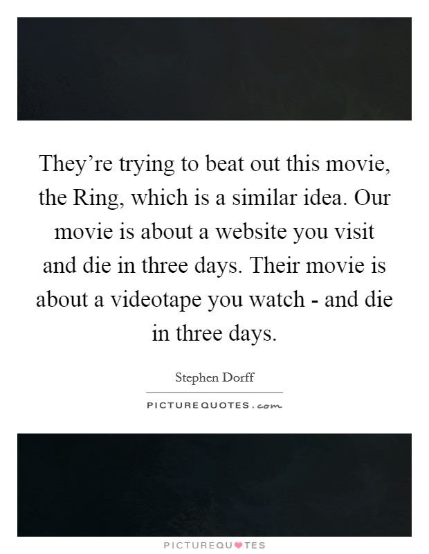 They're trying to beat out this movie, the Ring, which is a similar idea. Our movie is about a website you visit and die in three days. Their movie is about a videotape you watch - and die in three days Picture Quote #1