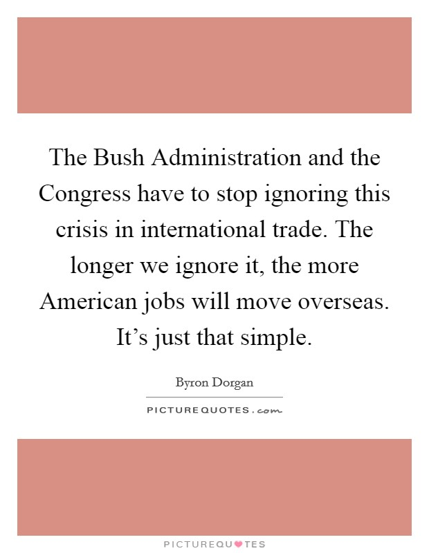 The Bush Administration and the Congress have to stop ignoring this crisis in international trade. The longer we ignore it, the more American jobs will move overseas. It's just that simple Picture Quote #1