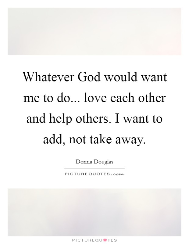 Whatever God would want me to do... love each other and help others. I want to add, not take away Picture Quote #1