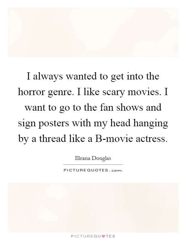 I always wanted to get into the horror genre. I like scary movies. I want to go to the fan shows and sign posters with my head hanging by a thread like a B-movie actress Picture Quote #1