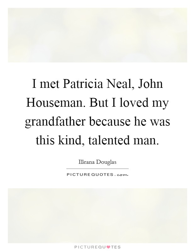 I met Patricia Neal, John Houseman. But I loved my grandfather because he was this kind, talented man Picture Quote #1