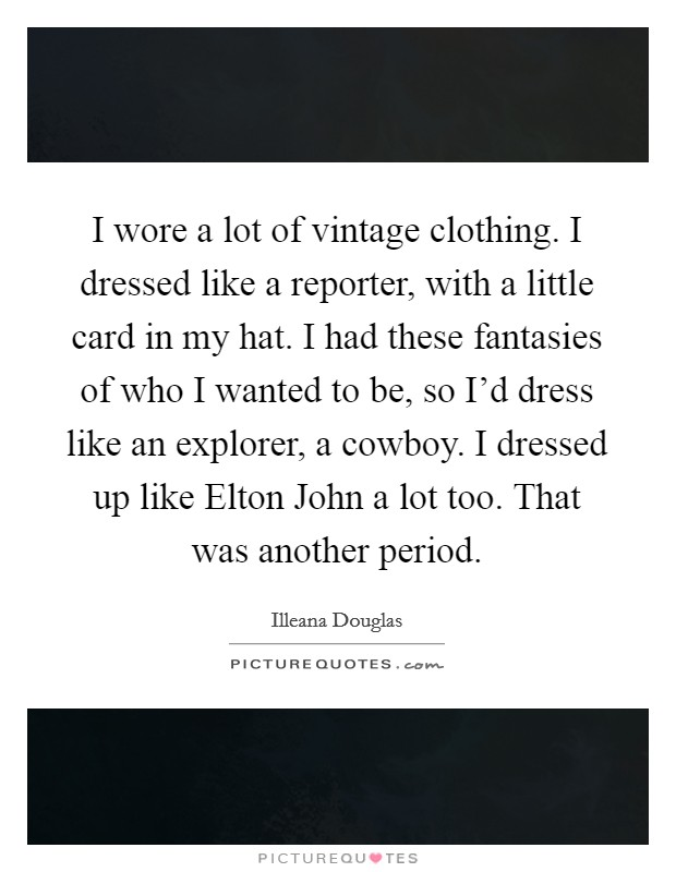 I wore a lot of vintage clothing. I dressed like a reporter, with a little card in my hat. I had these fantasies of who I wanted to be, so I'd dress like an explorer, a cowboy. I dressed up like Elton John a lot too. That was another period Picture Quote #1