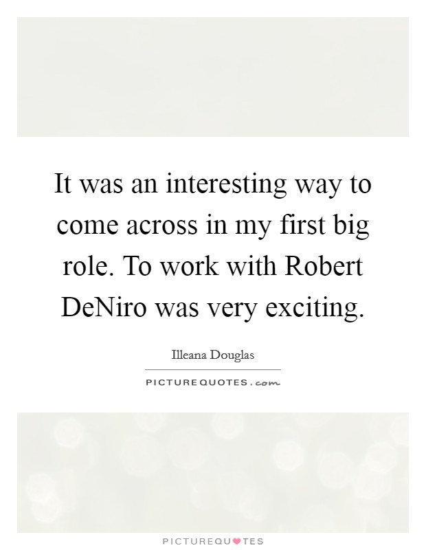 It was an interesting way to come across in my first big role. To work with Robert DeNiro was very exciting Picture Quote #1