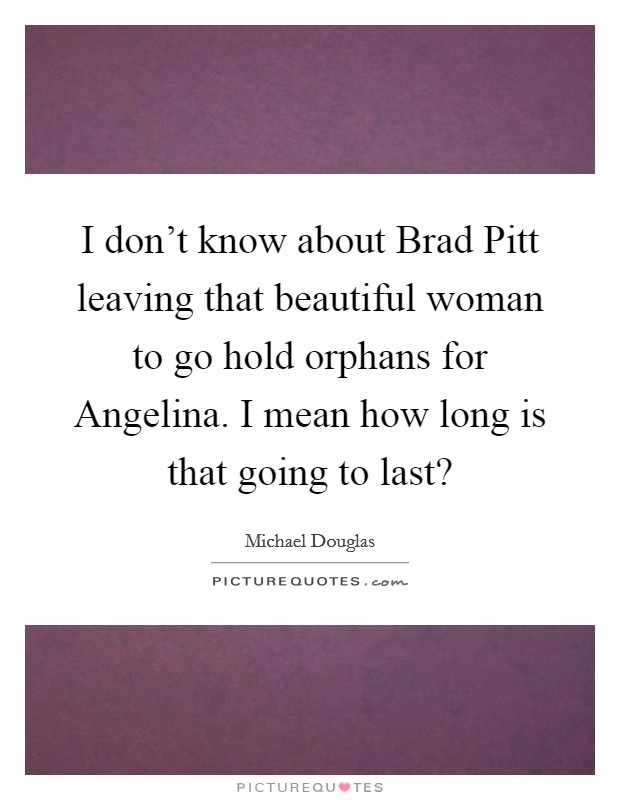 I don't know about Brad Pitt leaving that beautiful woman to go hold orphans for Angelina. I mean how long is that going to last? Picture Quote #1