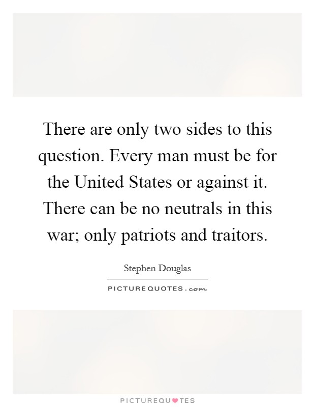There are only two sides to this question. Every man must be for the United States or against it. There can be no neutrals in this war; only patriots and traitors Picture Quote #1