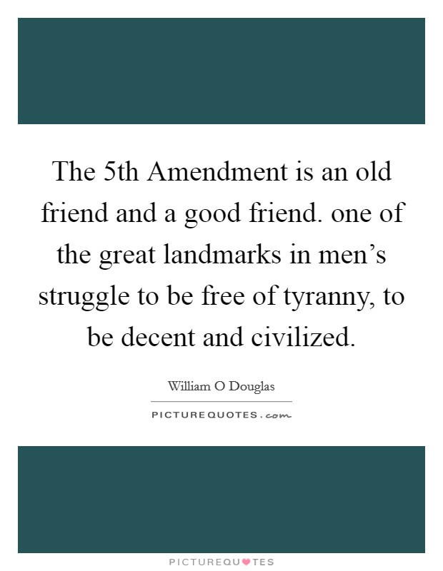 The 5th Amendment is an old friend and a good friend. one of the great landmarks in men's struggle to be free of tyranny, to be decent and civilized Picture Quote #1