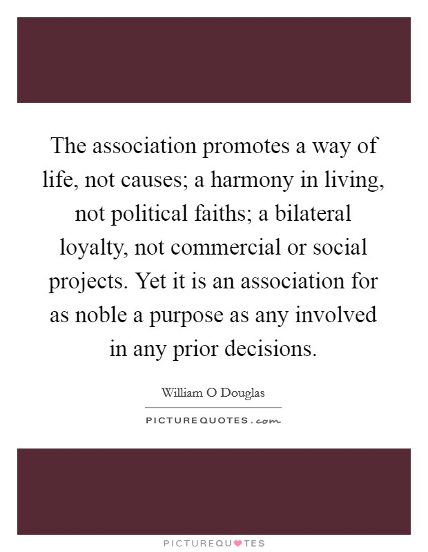 The association promotes a way of life, not causes; a harmony in living, not political faiths; a bilateral loyalty, not commercial or social projects. Yet it is an association for as noble a purpose as any involved in any prior decisions Picture Quote #1