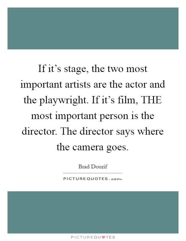 If it's stage, the two most important artists are the actor and the playwright. If it's film, THE most important person is the director. The director says where the camera goes Picture Quote #1