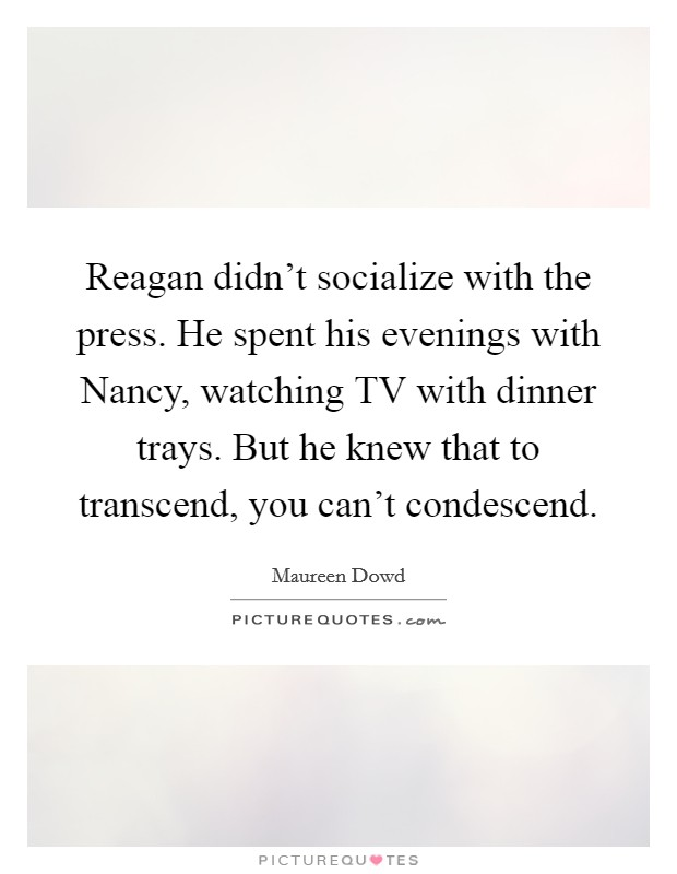 Reagan didn't socialize with the press. He spent his evenings with Nancy, watching TV with dinner trays. But he knew that to transcend, you can't condescend Picture Quote #1