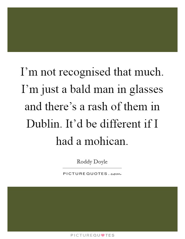 I'm not recognised that much. I'm just a bald man in glasses and there's a rash of them in Dublin. It'd be different if I had a mohican Picture Quote #1