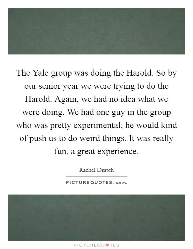 The Yale group was doing the Harold. So by our senior year we were trying to do the Harold. Again, we had no idea what we were doing. We had one guy in the group who was pretty experimental; he would kind of push us to do weird things. It was really fun, a great experience Picture Quote #1