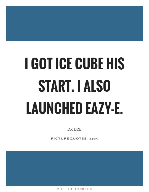 I got Ice Cube his start. I also launched Eazy-E Picture Quote #1