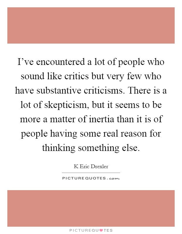I've encountered a lot of people who sound like critics but very few who have substantive criticisms. There is a lot of skepticism, but it seems to be more a matter of inertia than it is of people having some real reason for thinking something else Picture Quote #1
