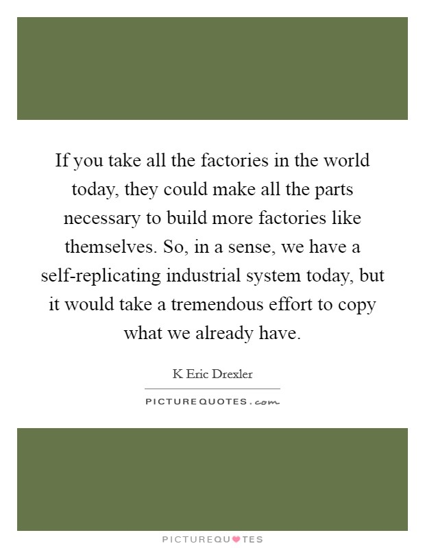 If you take all the factories in the world today, they could make all the parts necessary to build more factories like themselves. So, in a sense, we have a self-replicating industrial system today, but it would take a tremendous effort to copy what we already have Picture Quote #1