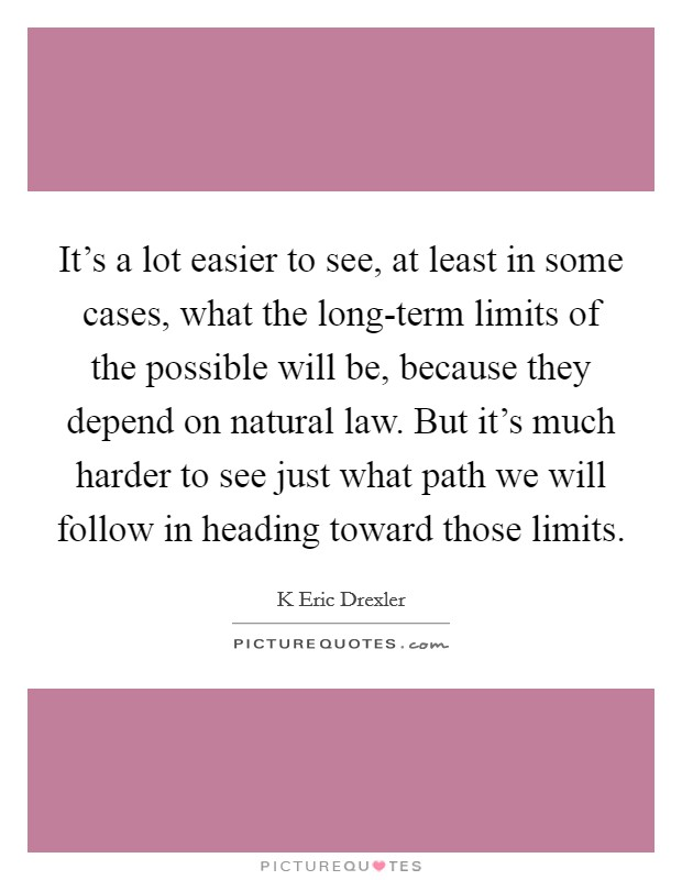 It's a lot easier to see, at least in some cases, what the long-term limits of the possible will be, because they depend on natural law. But it's much harder to see just what path we will follow in heading toward those limits Picture Quote #1