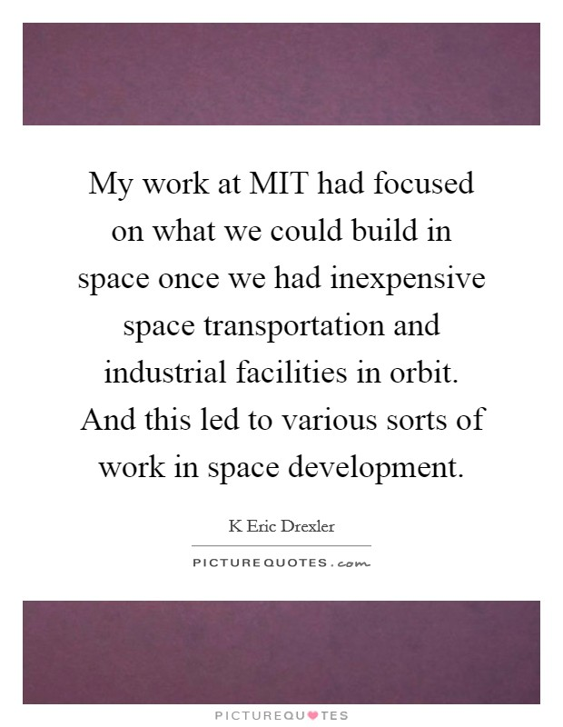 My work at MIT had focused on what we could build in space once we had inexpensive space transportation and industrial facilities in orbit. And this led to various sorts of work in space development Picture Quote #1