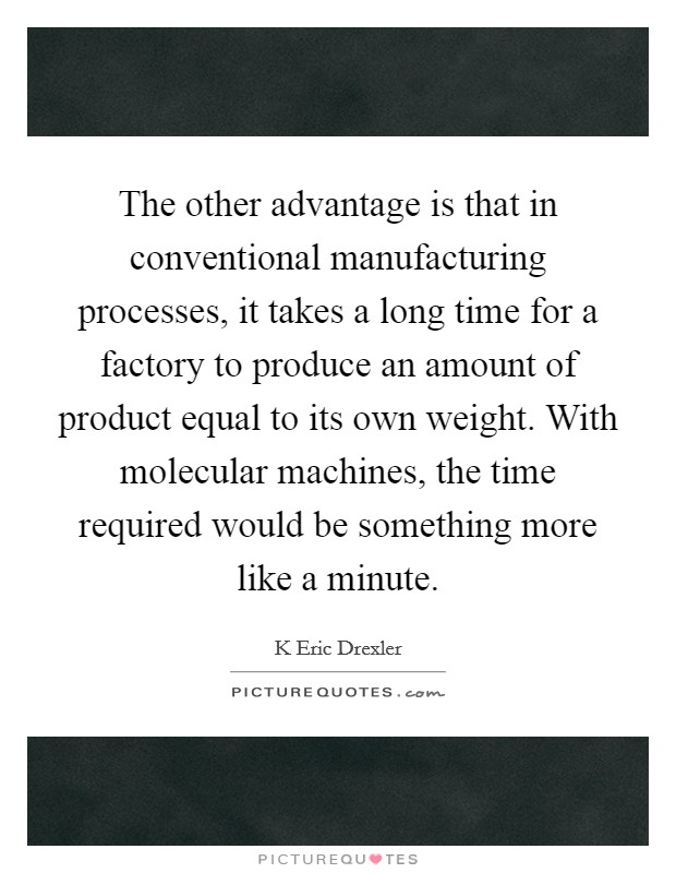 The other advantage is that in conventional manufacturing processes, it takes a long time for a factory to produce an amount of product equal to its own weight. With molecular machines, the time required would be something more like a minute Picture Quote #1