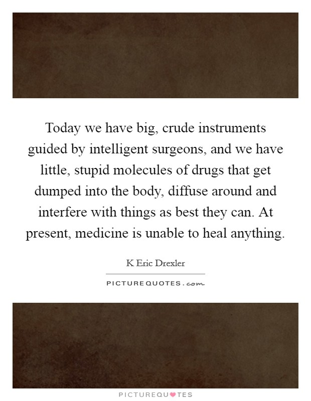 Today we have big, crude instruments guided by intelligent surgeons, and we have little, stupid molecules of drugs that get dumped into the body, diffuse around and interfere with things as best they can. At present, medicine is unable to heal anything Picture Quote #1