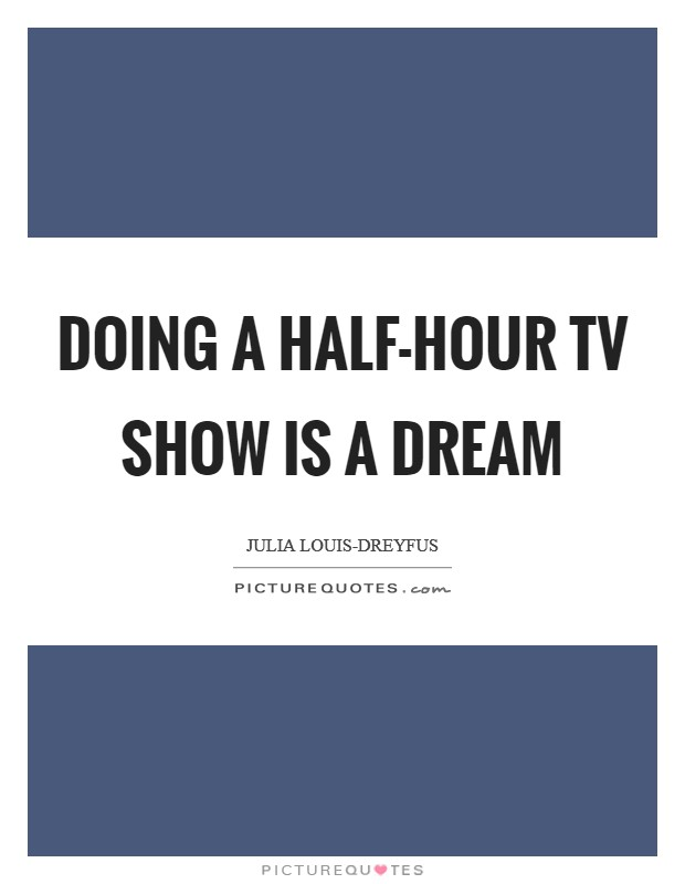 Doing a half-hour TV show is a dream Picture Quote #1