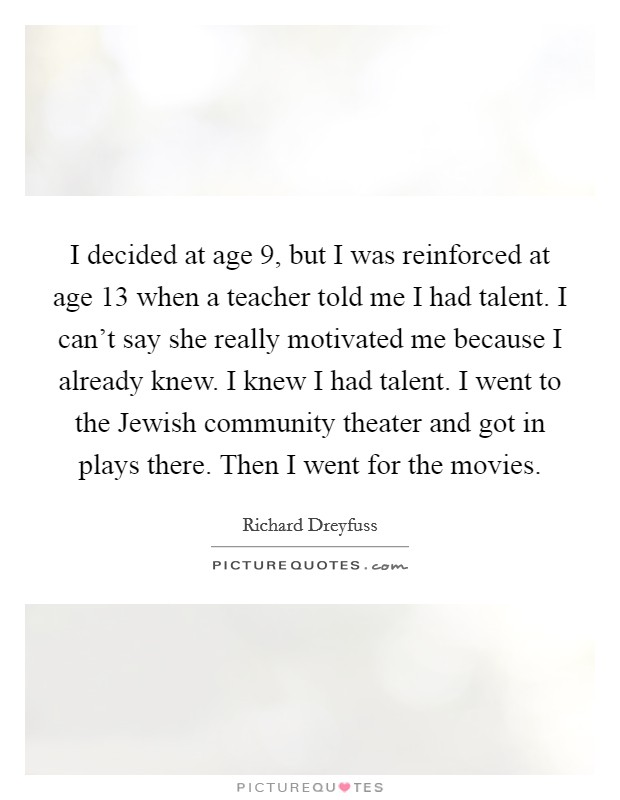 I decided at age 9, but I was reinforced at age 13 when a teacher told me I had talent. I can't say she really motivated me because I already knew. I knew I had talent. I went to the Jewish community theater and got in plays there. Then I went for the movies Picture Quote #1
