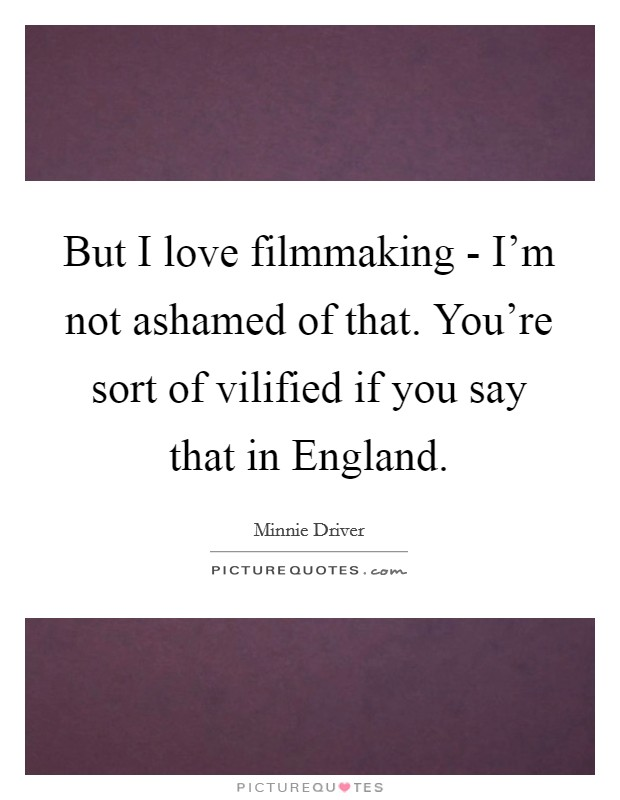 But I love filmmaking - I'm not ashamed of that. You're sort of vilified if you say that in England Picture Quote #1