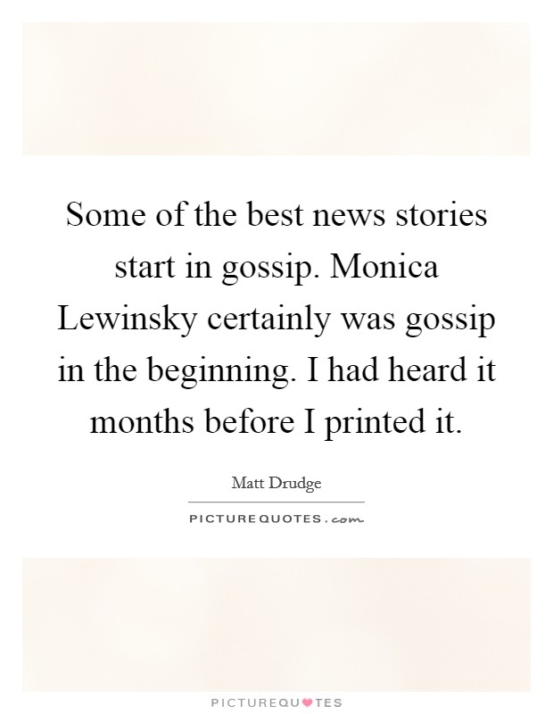 Some of the best news stories start in gossip. Monica Lewinsky certainly was gossip in the beginning. I had heard it months before I printed it Picture Quote #1
