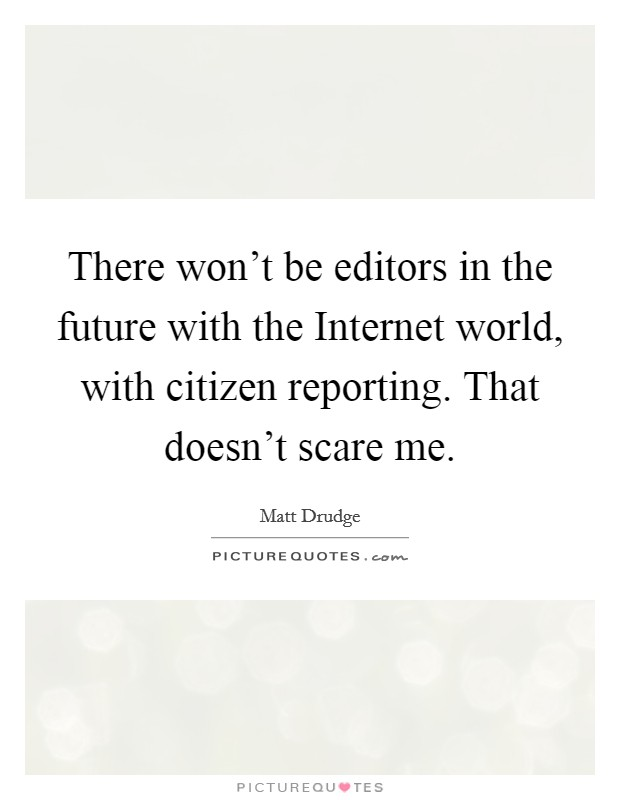 There won't be editors in the future with the Internet world, with citizen reporting. That doesn't scare me Picture Quote #1