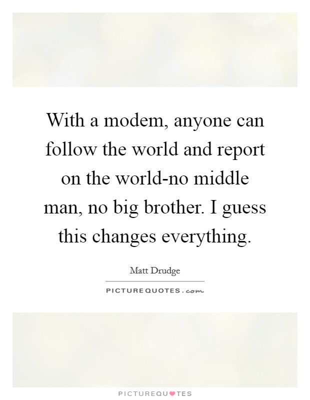 With a modem, anyone can follow the world and report on the world-no middle man, no big brother. I guess this changes everything Picture Quote #1
