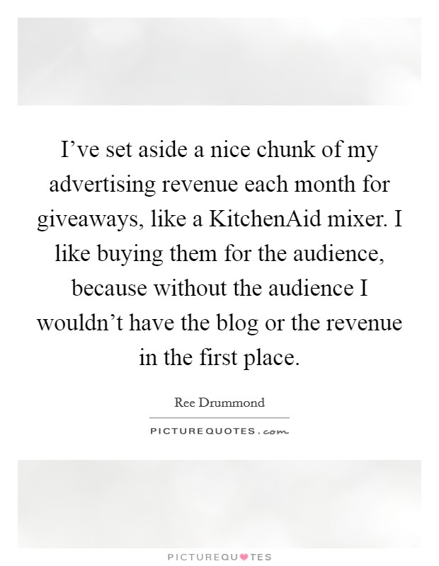 I've set aside a nice chunk of my advertising revenue each month for giveaways, like a KitchenAid mixer. I like buying them for the audience, because without the audience I wouldn't have the blog or the revenue in the first place Picture Quote #1