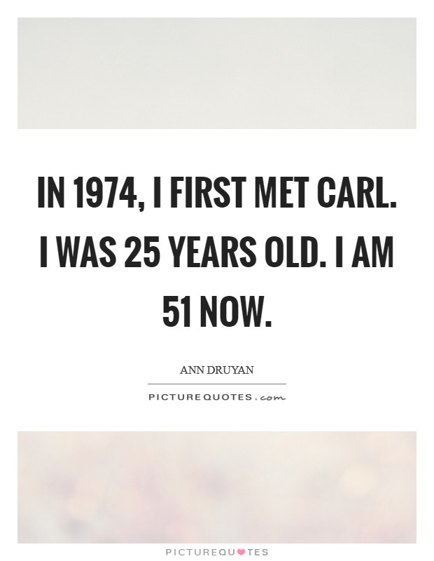 In 1974, I first met Carl. I was 25 years old. I am 51 now Picture Quote #1