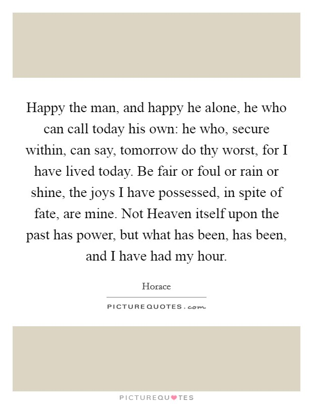 Happy the man, and happy he alone, he who can call today his own: he who, secure within, can say, tomorrow do thy worst, for I have lived today. Be fair or foul or rain or shine, the joys I have possessed, in spite of fate, are mine. Not Heaven itself upon the past has power, but what has been, has been, and I have had my hour Picture Quote #1