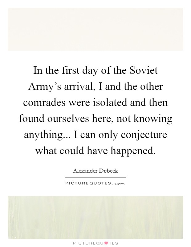 In the first day of the Soviet Army's arrival, I and the other comrades were isolated and then found ourselves here, not knowing anything... I can only conjecture what could have happened Picture Quote #1