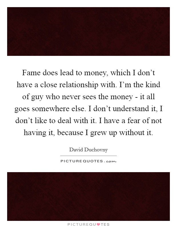 Fame does lead to money, which I don't have a close relationship with. I'm the kind of guy who never sees the money - it all goes somewhere else. I don't understand it, I don't like to deal with it. I have a fear of not having it, because I grew up without it Picture Quote #1