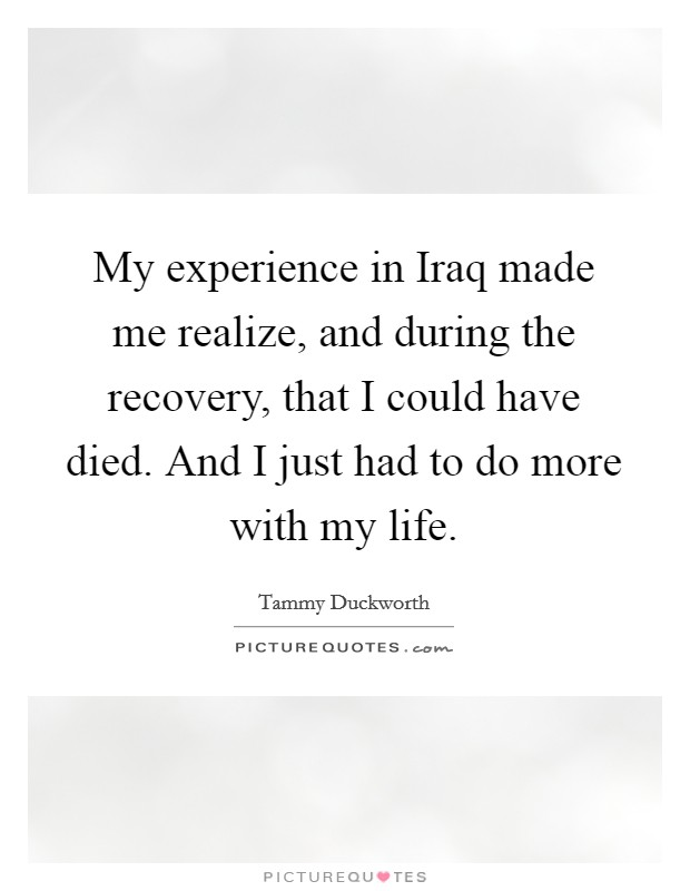My experience in Iraq made me realize, and during the recovery, that I could have died. And I just had to do more with my life Picture Quote #1