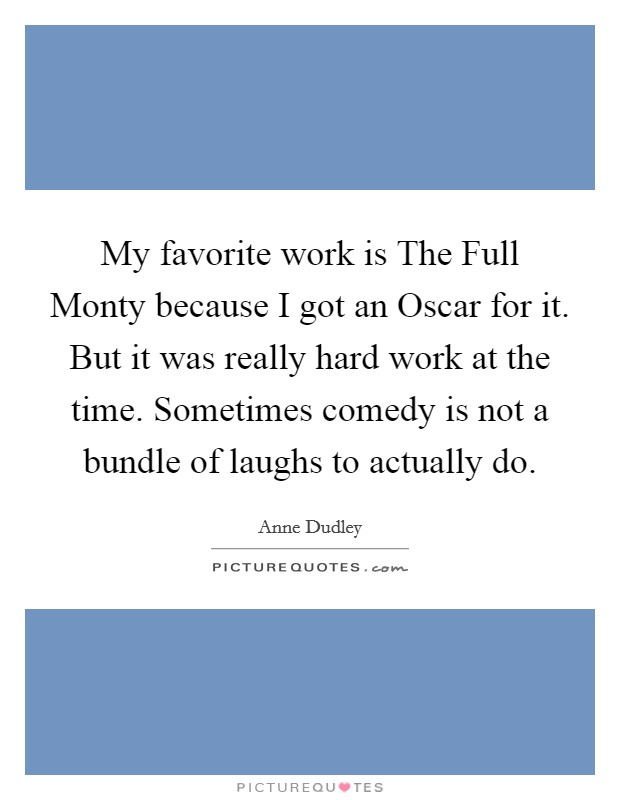 My favorite work is The Full Monty because I got an Oscar for it. But it was really hard work at the time. Sometimes comedy is not a bundle of laughs to actually do Picture Quote #1