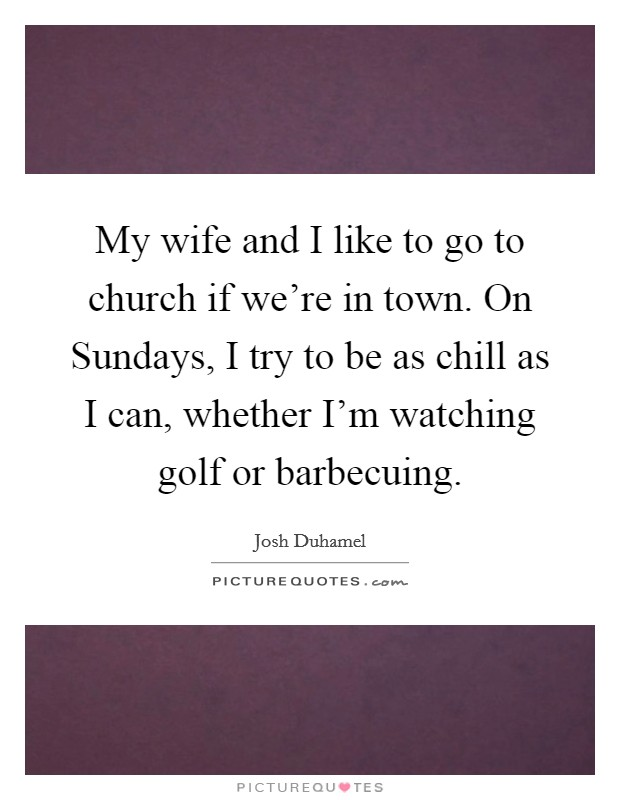 My wife and I like to go to church if we're in town. On Sundays, I try to be as chill as I can, whether I'm watching golf or barbecuing Picture Quote #1