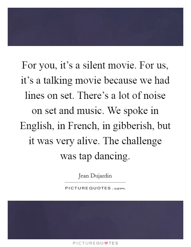 For you, it's a silent movie. For us, it's a talking movie because we had lines on set. There's a lot of noise on set and music. We spoke in English, in French, in gibberish, but it was very alive. The challenge was tap dancing Picture Quote #1