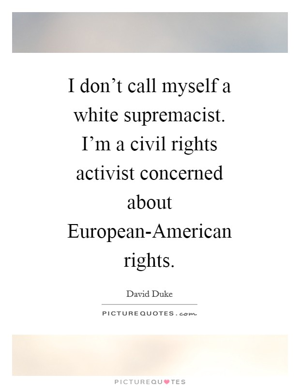 I don't call myself a white supremacist. I'm a civil rights activist concerned about European-American rights Picture Quote #1