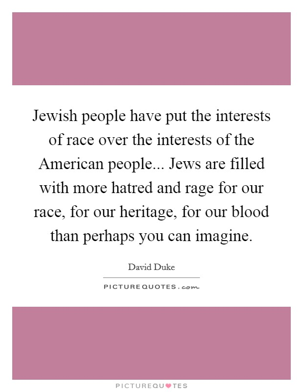 Jewish people have put the interests of race over the interests of the American people... Jews are filled with more hatred and rage for our race, for our heritage, for our blood than perhaps you can imagine Picture Quote #1