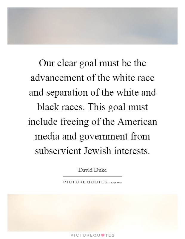 Our clear goal must be the advancement of the white race and separation of the white and black races. This goal must include freeing of the American media and government from subservient Jewish interests Picture Quote #1