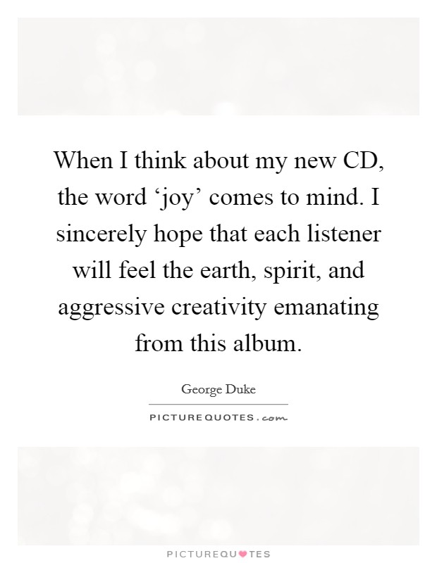 When I think about my new CD, the word 'joy' comes to mind. I sincerely hope that each listener will feel the earth, spirit, and aggressive creativity emanating from this album Picture Quote #1