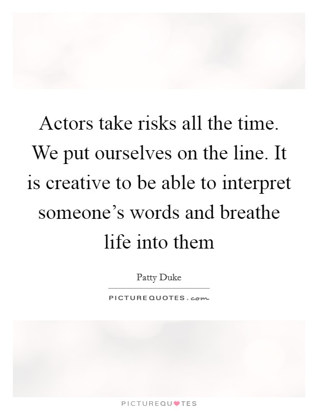 Actors take risks all the time. We put ourselves on the line. It is creative to be able to interpret someone's words and breathe life into them Picture Quote #1