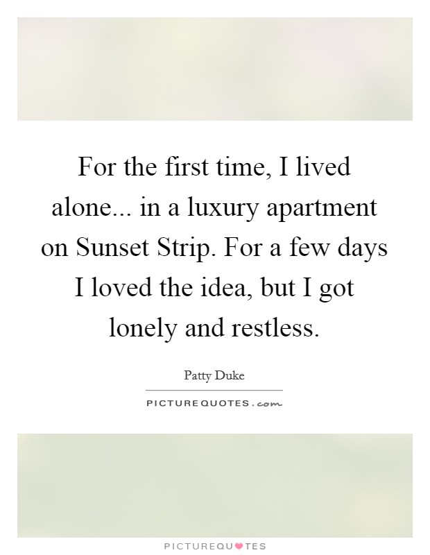 For the first time, I lived alone... in a luxury apartment on Sunset Strip. For a few days I loved the idea, but I got lonely and restless Picture Quote #1