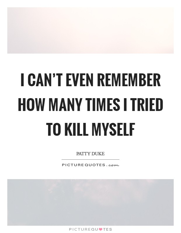 I can't even remember how many times I tried to kill myself Picture Quote #1
