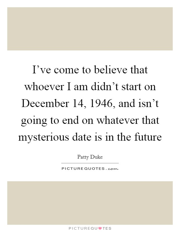 I've come to believe that whoever I am didn't start on December 14, 1946, and isn't going to end on whatever that mysterious date is in the future Picture Quote #1