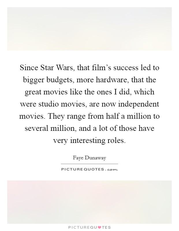 Since Star Wars, that film's success led to bigger budgets, more hardware, that the great movies like the ones I did, which were studio movies, are now independent movies. They range from half a million to several million, and a lot of those have very interesting roles Picture Quote #1