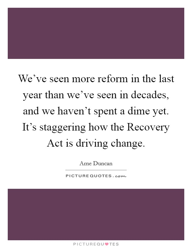 We've seen more reform in the last year than we've seen in decades, and we haven't spent a dime yet. It's staggering how the Recovery Act is driving change Picture Quote #1